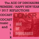AGE OF DINOSAURS - HAPPY NEW YEAR - 2017 Reflections PODCAST - Talk and Music, Music and Talk