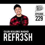Club Killers Radio #229 - REFR3SH