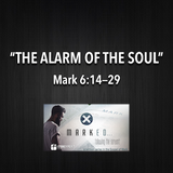 "MARKED Series- ""The Alarm Of The Soul"" Mark 6:14-29"