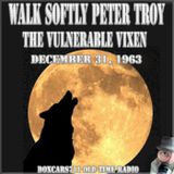 Walk Softly Peter Troy - The Vulnerable Vixen (12-31-63)