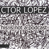 VictorLopez- This Is Not A Podcast (Nov2015 CdMix)