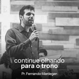Continue Olhando para o Trono // Pr. Fernando Mardegan