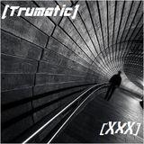 [Trumatic]- [XxX]