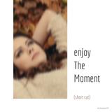 enjoy The Moment (short cut)