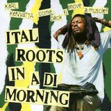 ITAL ROOTS IN A DI MORNING