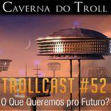 TrollCast #52 - O Que Queremos pro Futuro?