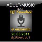 DJ Taucher - ADULT MUSIC SHOW - (20 march 2011) Recorded live @ 2Raum, Schwetzingen Part 1