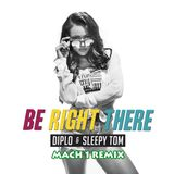 BE RIGHT THERE (MACH 1 REMIX) (ALL VERSIONS) DIPLO FEAT SLEEPY TOM 125 BPM