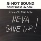 Neva Give Up! G-Hot Sound Selectress Madgial - Uplifting Reggae Mix 2016