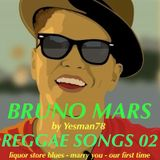BRUNO MARS REGGAE SONGS 02 (liquor store blues, marry you, our first time)