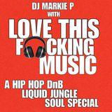 DJ MARKIE P with LOVE THIS F*CKING MUSIC  ( A HIP HOP DnB LIQUID JUNGLE SOUL SPECIAL)