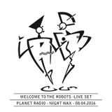 Welcome To The Robots @ Planet Radio - Night Wax - 08.04.2016 - 60 Minutes