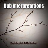 Dub Interpretations-A Buddhafish & Bethelina Collaboration