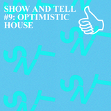 SHOW AND TELL #9 OPTIMISTIC HOUSE
