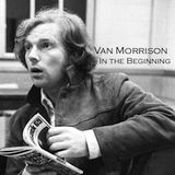 The Essence of Early Van Morrison: In The Beginning