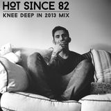 Hot Since 82 - Knee Deep in 2013 Mix