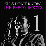 THE ROOTS OF A B-BOY 1 (KIDS DON'T KNOW)