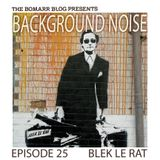 The Bomarr Blog Presents: The Background Noise Podcast Series, Episode 25: Blek Le Rat