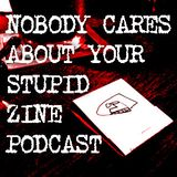 Nobody Cares About Your Stupid Zine Podcast #1