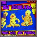 BIG ENCHILADA 117: Frog Girl and Friends