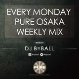 EVERY MONDAY PURE OSAKA WEEKLY MIX MIXED BY DJ B=BALL