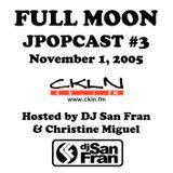 Full Moon JPopcast #3 - November 1, 2005 - Hosted by DJ San Fran & Christine Miguel