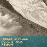 Throne Of Blood Podcast 009 - REMAIN