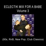 Eclectik Mix For A Babe - Volume 3  (90s, RnB, New Pop, Club Classics, and more)