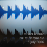 Mister Leisure - Live at Flammable - 16 July 2006
