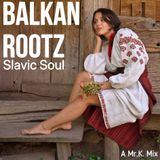 Balkan Rootz & Slavic Soul [ A Mr.K. Mix ]