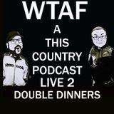55. WTAF LIVE 2 : DOUBLE DINNERS