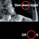 slow down stupid