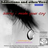 Addictions and other Vices Podcast EP 25-Sorry i  Made You Cry