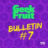 Ep. 131: Geek Fruit Bulletin #7