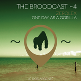THE BROODCAST ~ 4 | ZEROLEX > ONE DAY AS A GORILLA |