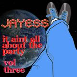 Jayess: It Ain't all about the Party  Vol: 3