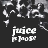 JUICE IS LOOSE