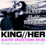 KING//HER SLAYED SELECTIONS EPISODE 05