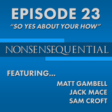 Nonsensequential Podcast - Ep.23: What Is So Yes About Your How?