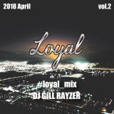 "2018 april -L.O.Y.A.L_MIX-  VOL2 by ""DJ GiLL RAYZER"""