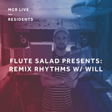 Flute Salad Presents: Remix Rhythms w/ Will - Sunday 1st July 2018 - MCR Live Residents