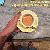 Home Series 005: espresso (the extended version)