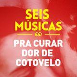 #114 SEIS MÚSICAS PRA CURAR DOR DE COTOVELO