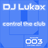 DJ Lukax - Control the club episode 003 (04-Dec-2011)