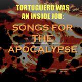 TORTUGUERO WAS AN INSIDE JOB: Songs for the Apocalypse