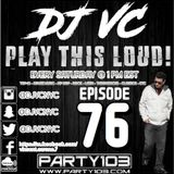 DJ VC - Play This Loud! Episode 76 (Party 103)