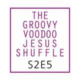 THE GROOVY VOODOO JESUS SHUFFLE #S2E5
