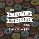 The Scruffy & Unfocused Show - Swing Week