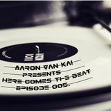 Here Comes The Beat presented by Aaron Van Kai  episode 005