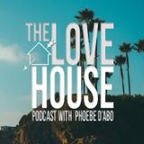 LOVE HOUSE Podcast with Phoebe d'Abo #006